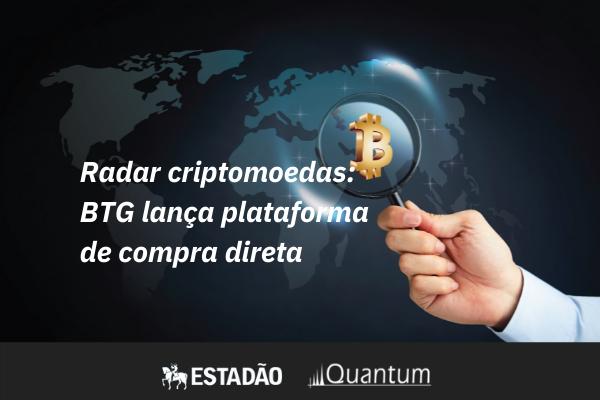 Radar Critpmoedas: BTG lança plataforma - Quantum